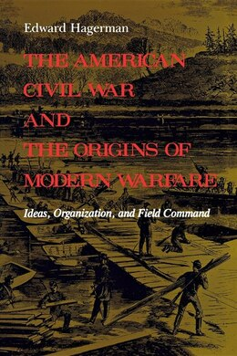 Book The American Civil War and the Origins of Modern Warfare: Ideas, Organization, And Field Command by Edward Hagerman
