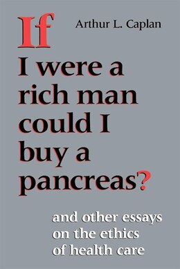Book If I Were a Rich Man Could I Buy a Pancreas?: And Other Essays On The Ethics Of Health Care by Arthur L. Caplan