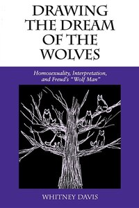 Drawing the Dream of the Wolves: Homosexuality, Interpretation, And Freud's Wolf Man