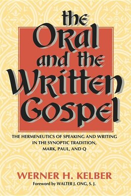 Book The Oral and the Written Gospel: The Hermeneutics Of Speaking And Writing In The Synoptic Tradition… by Werner H. Kelber