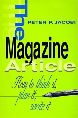 Book The Magazine Article: How To Think It, Plan It, Write It by Peter P. Jacobi