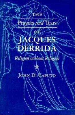 Book The Prayers And Tears Of Jacques Derrida: Religion Without Religion by John D. Caputo