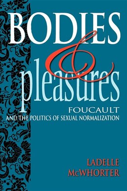 Book Bodies and Pleasures: Foucault And The Politics Of Sexual Normalization by LaDelle McWhorter