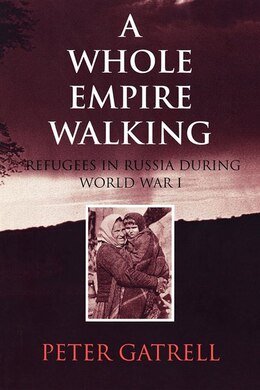 Book A Whole Empire Walking: Refugees in Russia during World War I by Peter Gatrell