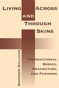 Book Living Across and Through Skins: Transactional Bodies, Pragmatism, And Feminism by Shannon Sullivan