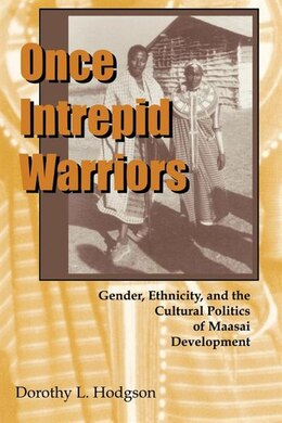 Book Once Intrepid Warriors: Gender, Ethnicity, And The Cultural Politics Of Maasai Development by Dorothy L. Hodgson