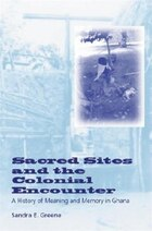 Sacred Sites and the Colonial Encounter: A History Of Meaning And Memory In Ghana