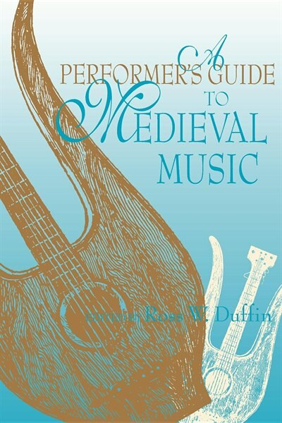 A Performer's Guide To Medieval Music: Early Music America: Performer's Guides To Early Music by Ross W. Duffin