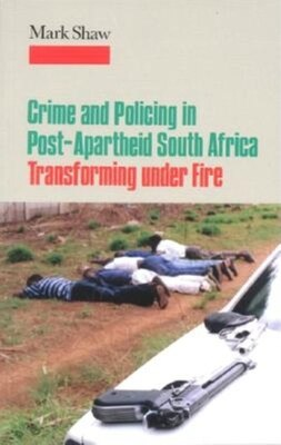 Book Crime and Policing in Post-Apartheid South Africa: Transforming under Fire by Mark Shaw