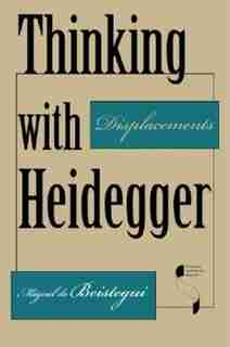 Thinking with Heidegger: Displacements by Miguel De Beistegui