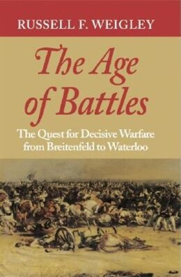 Book The Age of Battles: The Quest for Decisive Warfare from Breitenfeld to Waterloo by Russell F. Weigley