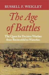 The Age of Battles: The Quest for Decisive Warfare from Breitenfeld to Waterloo