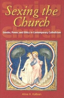 Book Sexing the Church: Gender, Power, And Ethics In Contemporary Catholicism by Aline H. Kalbian