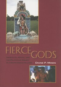 Fierce Gods: Inequality, Ritual, And The Politics Of Dignity In A South Indian Village