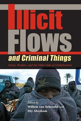 Book Illicit Flows and Criminal Things: States, Borders, And The Other Side Of Globalization by Willem Van Schendel