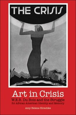 Book Art in Crisis: W. E. B. Du Bois And The Struggle For African American Identity And Memory by Amy Helene Kirschke