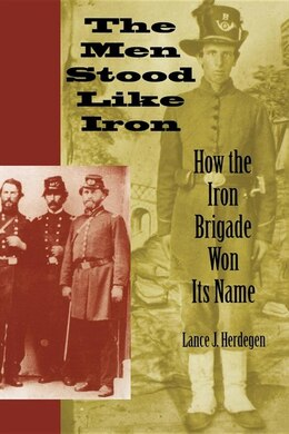 Book The Men Stood Like Iron: How the Iron Brigade Won Its Name by Lance J. Herdegen