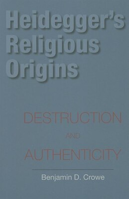 Book Heidegger's Religious Origins: Destruction and Authenticity by Benjamin D. Crowe