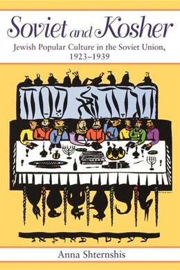 Book Soviet and Kosher: Jewish Popular Culture In The Soviet Union, 1923-1939 by Anna Shternshis