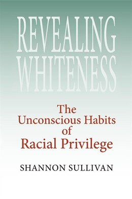 Book Revealing Whiteness: The Unconscious Habits of Racial Privilege by Shannon Sullivan