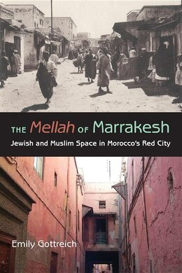 Book The Mellah Of Marrakesh: Jewish And Muslim Space In Morocco's Red City by Emily Benichou Gottreich