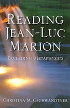 Reading Jean-Luc Marion: Exceeding Metaphysics