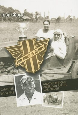 Book For Gold And Glory: Charlie Wiggins And The African-american Racing Car Circuit by Todd Gould