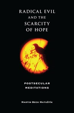 Book Radical Evil And The Scarcity Of Hope: Postsecular Meditations by Martin Beck Matustík