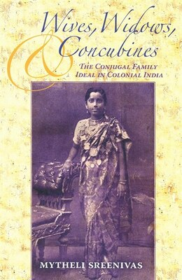 Book Wives, Widows, And Concubines: The Conjugal Family Ideal In Colonial India by Mytheli Sreenivas