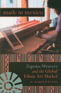 Made In Mexico: Zapotec Weavers And The Global Ethnic Art Market