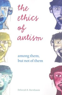 Book The Ethics Of Autism: Among Them, But Not Of Them by Deborah R. Barnbaum