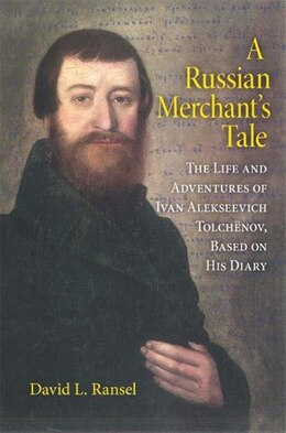 Book A Russian Merchant's Tale: The Life And Adventures Of Ivan Alekseevich Tolchënov, Based On His Diary by David L. Ransel