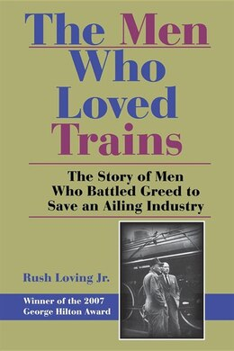 Book The Men Who Loved Trains: The Story Of Men Who Battled Greed To Save An Ailing Industry by Rush Loving
