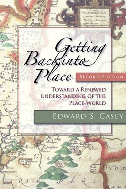 Book Getting Back Into Place, Second Edition: Toward A Renewed Understanding Of The Place-world by Edward S. Casey