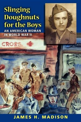 Book Slinging Doughnuts For The Boys: An American Woman In World War Ii by James H. Madison
