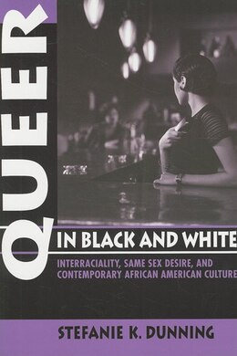 Book Queer In Black And White: Interraciality, Same Sex Desire, And Contemporary African American Culture by Stefanie K. Dunning