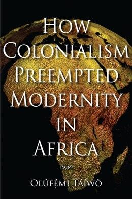 Book How Colonialism Preempted Modernity In Africa by Olúfémi Táíwò