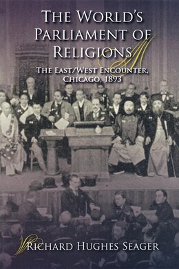 Book The World's Parliament Of Religions: The East/west Encounter, Chicago, 1893 by Richard Hughes Seager