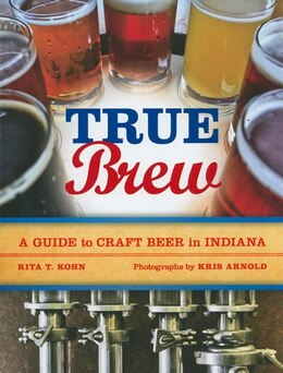 Book True Brew: A Guide To Craft Beer In Indiana by Rita T. Kohn