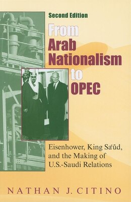 Book From Arab Nationalism To Opec, Second Edition: Eisenhower, King Sa'ud, And The Making Of U.s.-saudi… by Nathan J. Citino