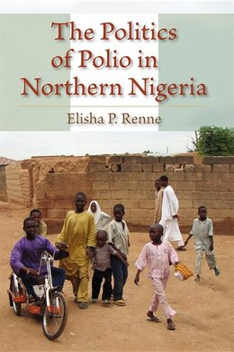 Book The Politics Of Polio In Northern Nigeria by Elisha P. Renne