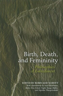 Book Birth, Death, And Femininity: Philosophies Of Embodiment by Robin May Schott