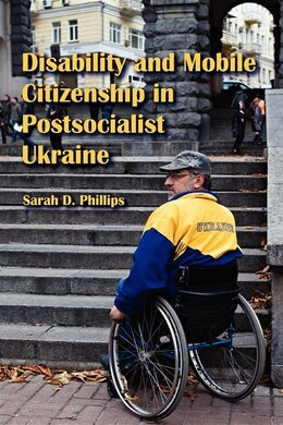 Book Disability And Mobile Citizenship In Postsocialist Ukraine by Sarah D. Phillips