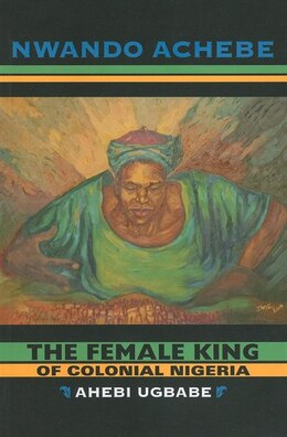 Book The Female King Of Colonial Nigeria: Ahebi Ugbabe by Nwando Achebe
