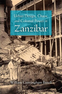 Book Urban Design, Chaos, And Colonial Power In Zanzibar by William Cunningham Bissell