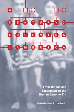 Book A Century Of Eugenics In America: From The Indiana Experiment To The Human Genome Era by Paul A. Lombardo
