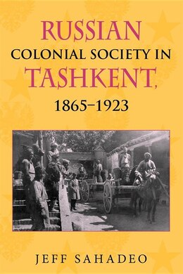 Book Russian Colonial Society In Tashkent, 1865-1923 by Jeff Sahadeo