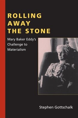 Book Rolling Away The Stone: Mary Baker Eddy's Challenge To Materialism by Stephen Gottschalk