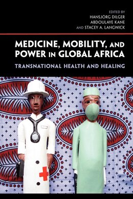 Book Medicine, Mobility, And Power In Global Africa: Transnational Health And Healing by Hansjörg Dilger