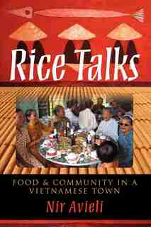 Rice Talks: Food And Community In A Vietnamese Town by Nir Avieli
